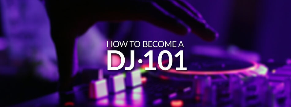 How To Become a DJ 101 – Essential Guide for 2019