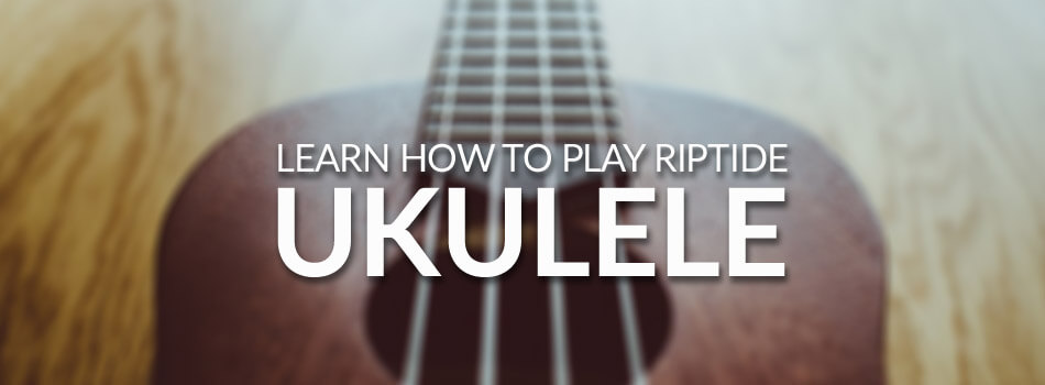 Riptide Ukulele Chords & Tabs [Learn Ukulele Songs] in 2018