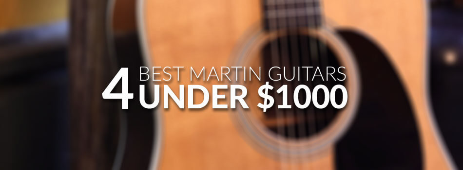 Best Martin Guitars Under $1000 for 2019